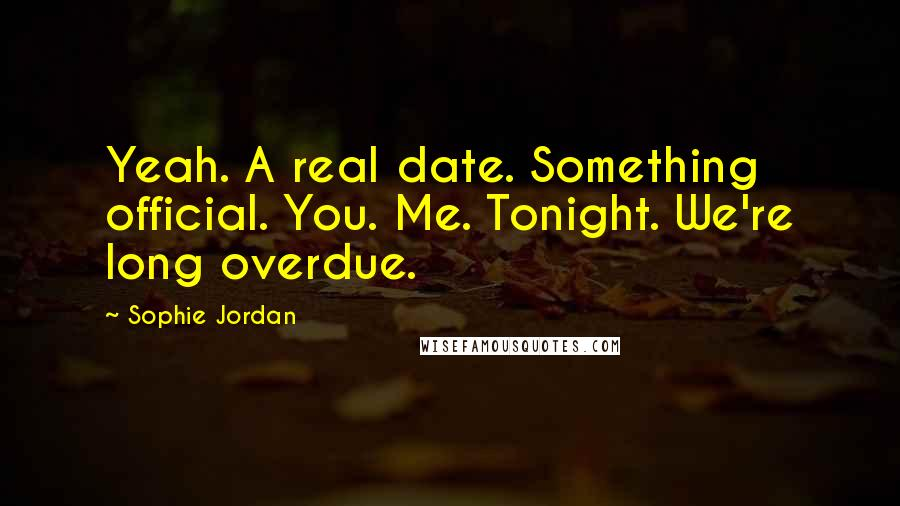 Sophie Jordan quotes: Yeah. A real date. Something official. You. Me. Tonight. We're long overdue.