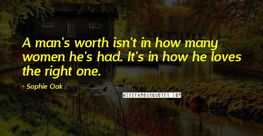 Sophie Oak quotes: A man's worth isn't in how many women he's had. It's in how he loves the right one.