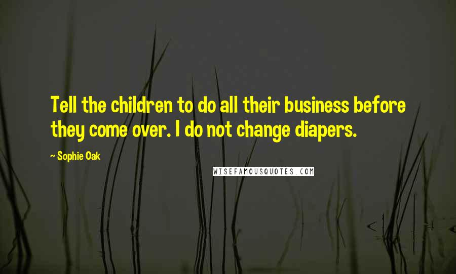 Sophie Oak quotes: Tell the children to do all their business before they come over. I do not change diapers.