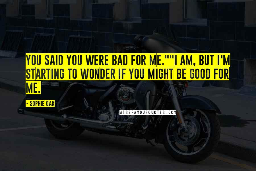 "Sophie Oak quotes: You said you were bad for me.""""I am, but I'm starting to wonder if you might be good for me."