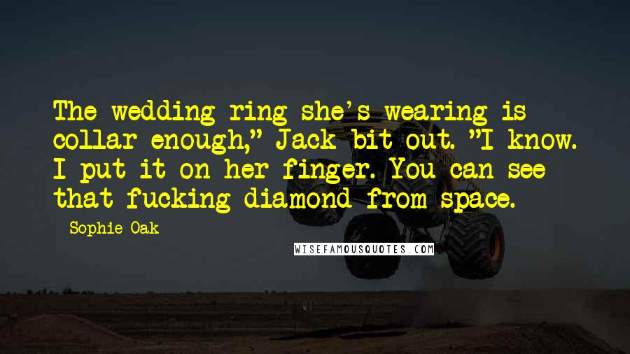"Sophie Oak quotes: The wedding ring she's wearing is collar enough,"" Jack bit out. ""I know. I put it on her finger. You can see that fucking diamond from space."