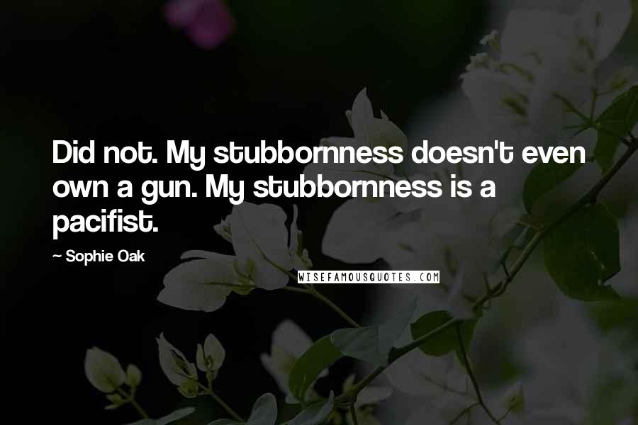 Sophie Oak quotes: Did not. My stubbornness doesn't even own a gun. My stubbornness is a pacifist.