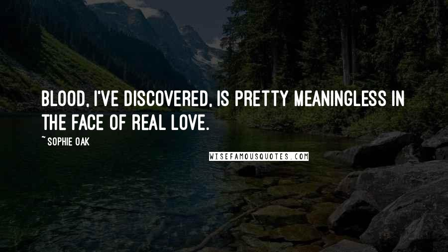 Sophie Oak quotes: Blood, I've discovered, is pretty meaningless in the face of real love.