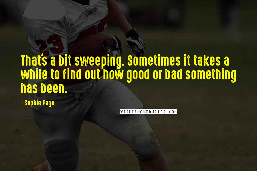 Sophie Page quotes: That's a bit sweeping. Sometimes it takes a while to find out how good or bad something has been.