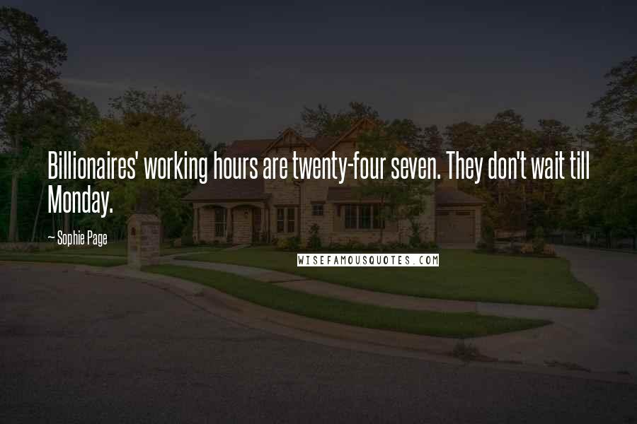 Sophie Page quotes: Billionaires' working hours are twenty-four seven. They don't wait till Monday.