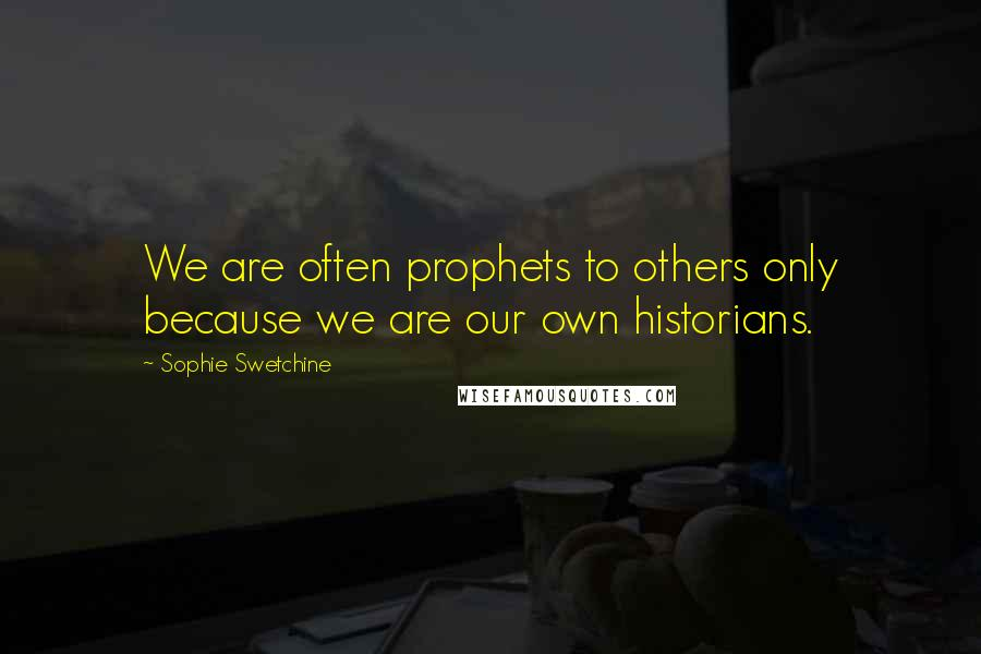 Sophie Swetchine quotes: We are often prophets to others only because we are our own historians.
