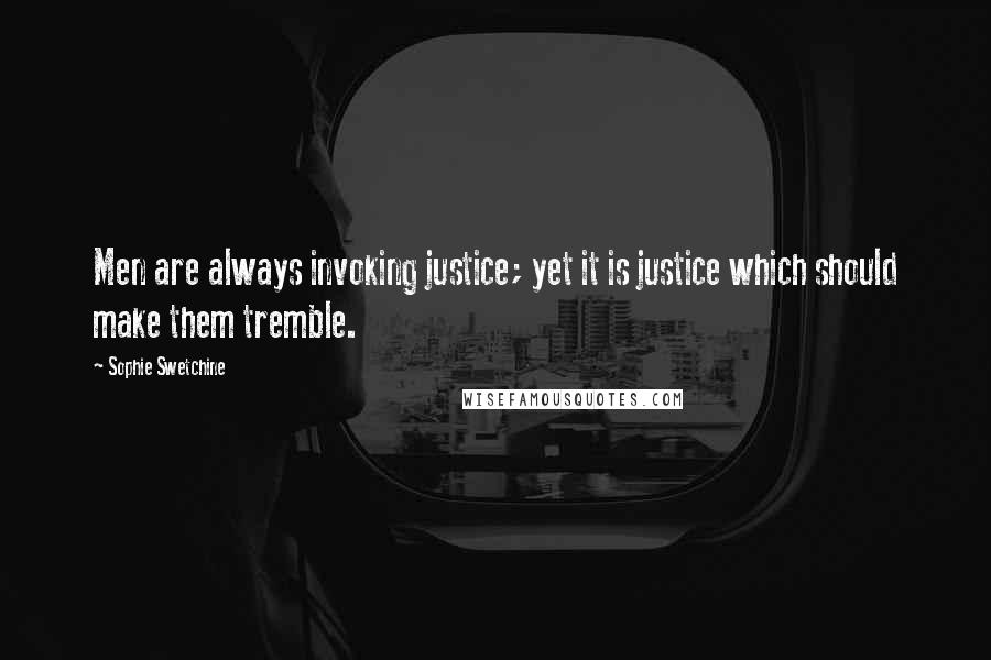 Sophie Swetchine quotes: Men are always invoking justice; yet it is justice which should make them tremble.