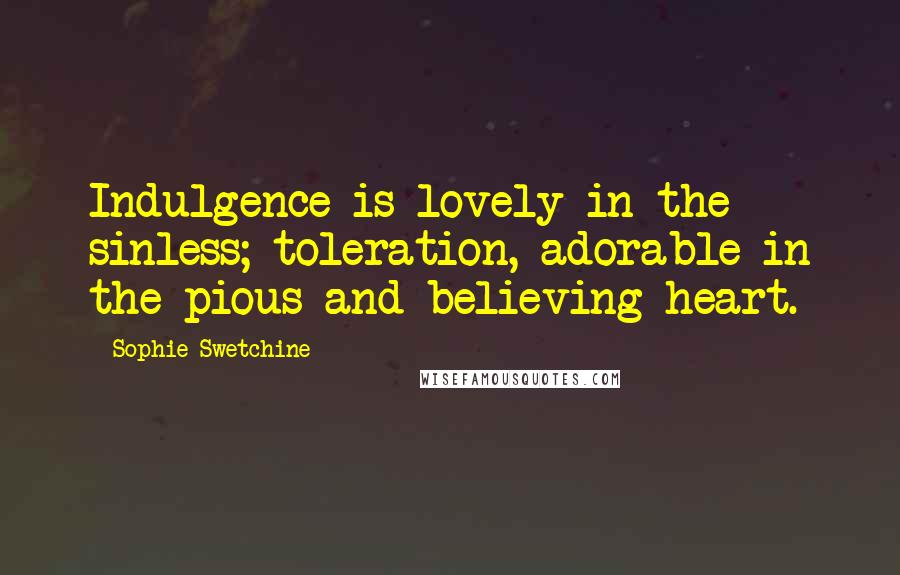 Sophie Swetchine quotes: Indulgence is lovely in the sinless; toleration, adorable in the pious and believing heart.