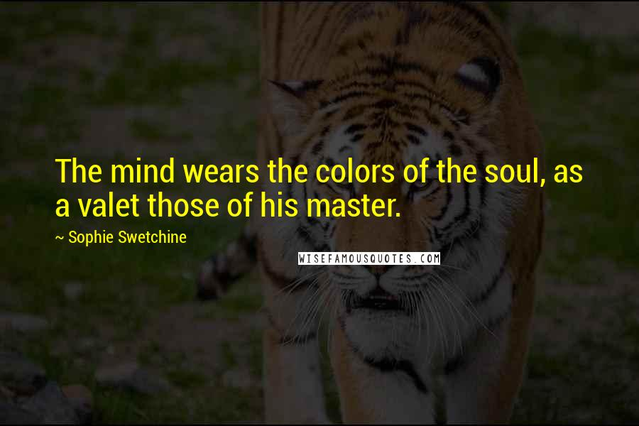 Sophie Swetchine quotes: The mind wears the colors of the soul, as a valet those of his master.