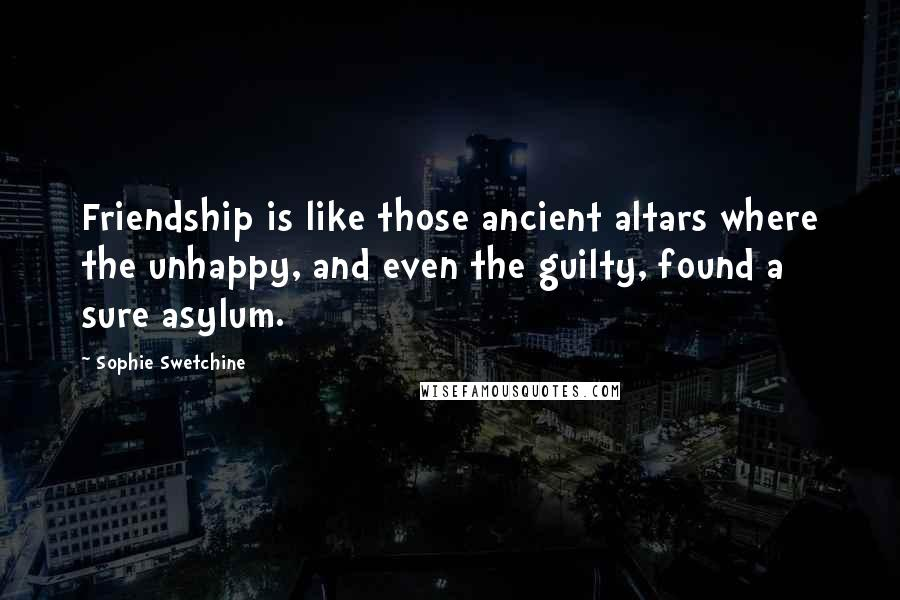 Sophie Swetchine quotes: Friendship is like those ancient altars where the unhappy, and even the guilty, found a sure asylum.