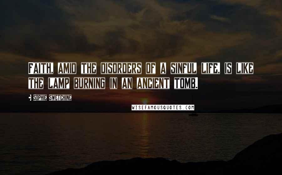 Sophie Swetchine quotes: Faith, amid the disorders of a sinful life, is like the lamp burning in an ancient tomb.