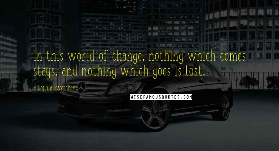 Sophie Swetchine quotes: In this world of change, nothing which comes stays, and nothing which goes is lost.