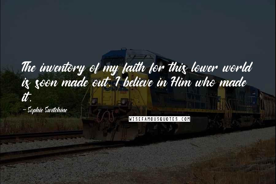 Sophie Swetchine quotes: The inventory of my faith for this lower world is soon made out. I believe in Him who made it.