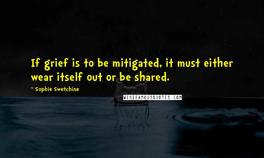 Sophie Swetchine quotes: If grief is to be mitigated, it must either wear itself out or be shared.
