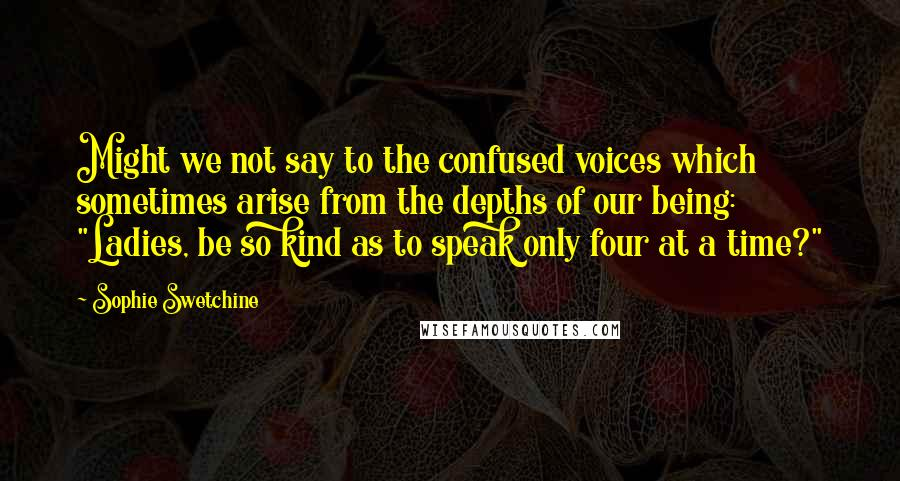 """Sophie Swetchine quotes: Might we not say to the confused voices which sometimes arise from the depths of our being: """"Ladies, be so kind as to speak only four at a time?"""""""