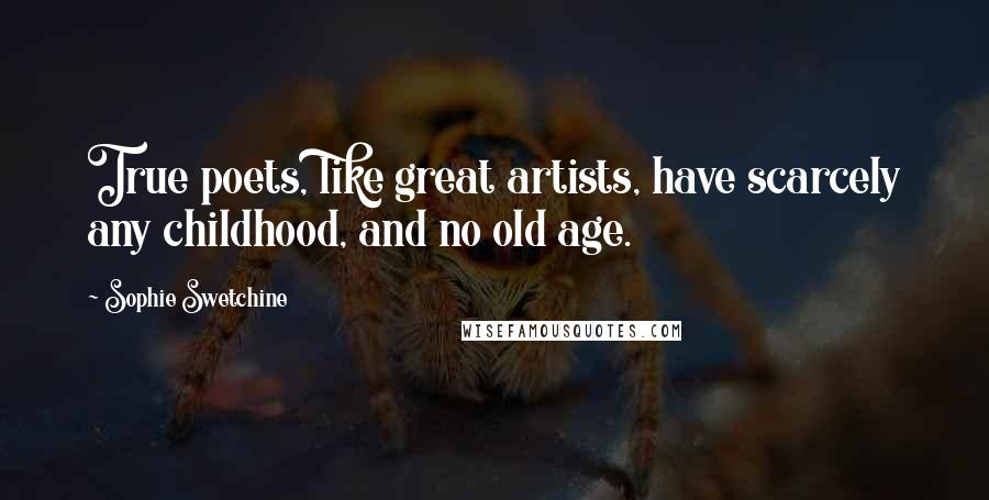 Sophie Swetchine quotes: True poets, like great artists, have scarcely any childhood, and no old age.