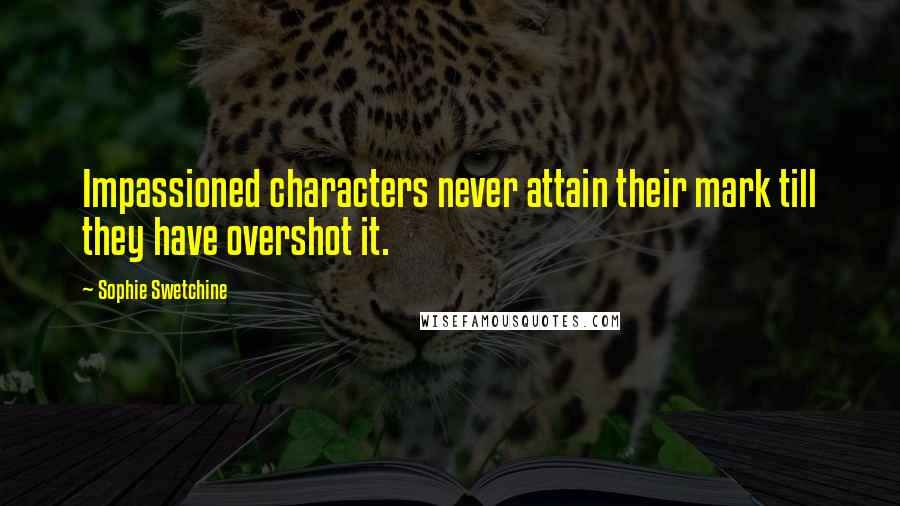 Sophie Swetchine quotes: Impassioned characters never attain their mark till they have overshot it.
