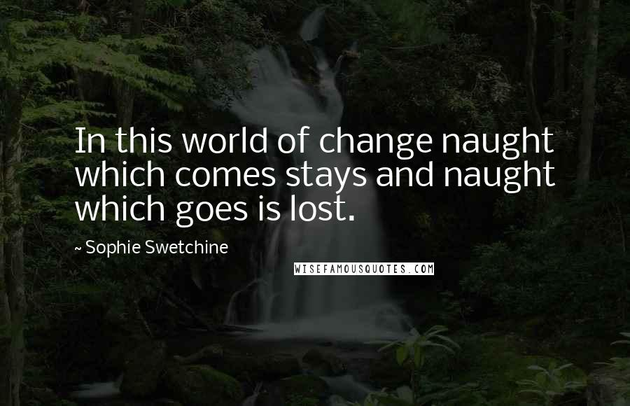 Sophie Swetchine quotes: In this world of change naught which comes stays and naught which goes is lost.