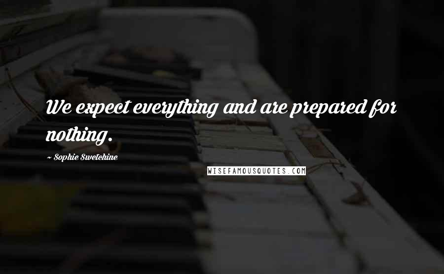Sophie Swetchine quotes: We expect everything and are prepared for nothing.