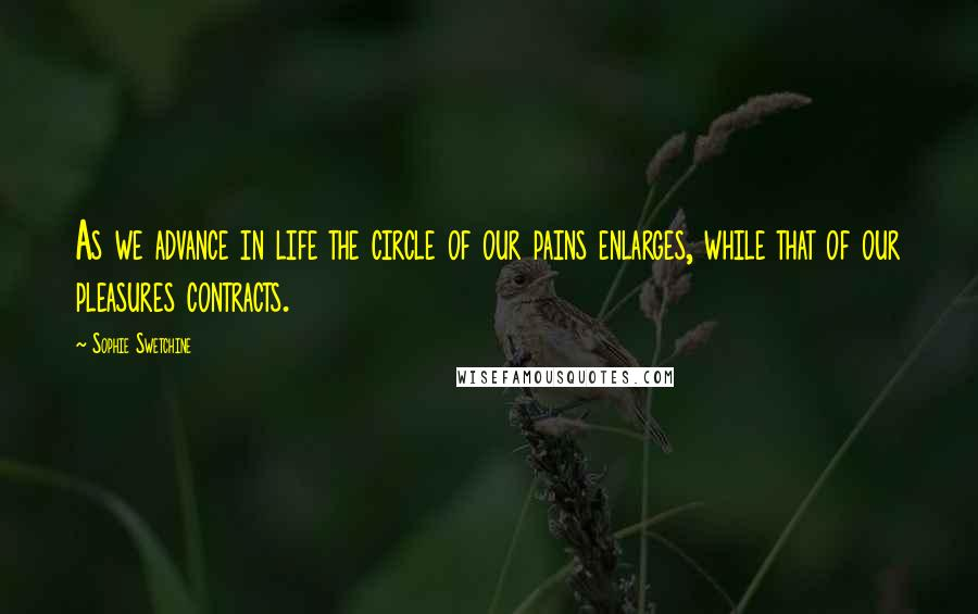Sophie Swetchine quotes: As we advance in life the circle of our pains enlarges, while that of our pleasures contracts.