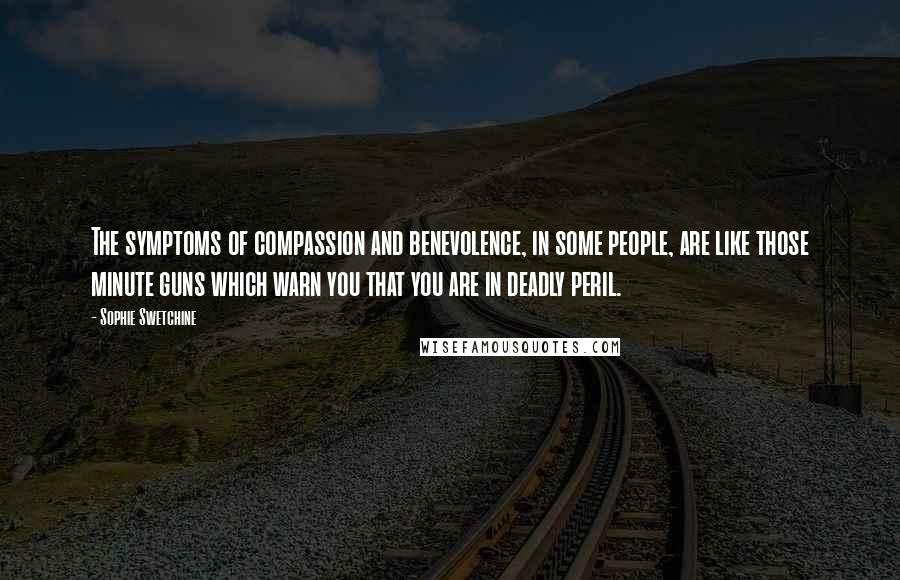 Sophie Swetchine quotes: The symptoms of compassion and benevolence, in some people, are like those minute guns which warn you that you are in deadly peril.
