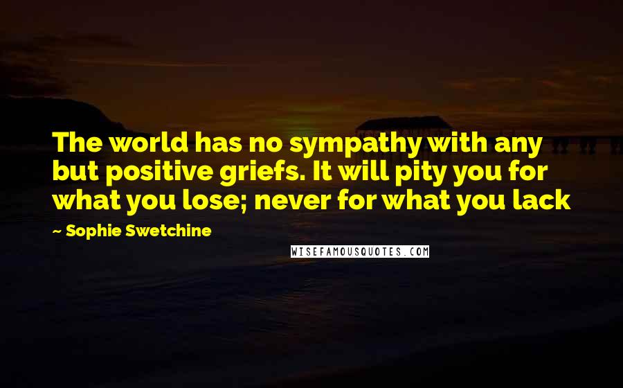 Sophie Swetchine quotes: The world has no sympathy with any but positive griefs. It will pity you for what you lose; never for what you lack
