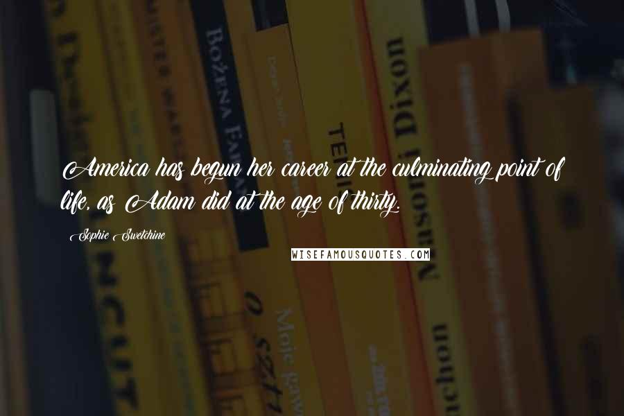 Sophie Swetchine quotes: America has begun her career at the culminating point of life, as Adam did at the age of thirty.