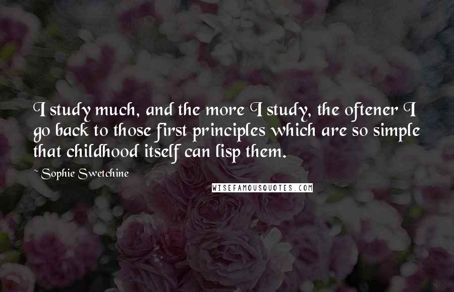 Sophie Swetchine quotes: I study much, and the more I study, the oftener I go back to those first principles which are so simple that childhood itself can lisp them.