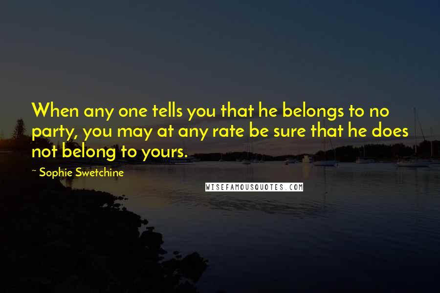 Sophie Swetchine quotes: When any one tells you that he belongs to no party, you may at any rate be sure that he does not belong to yours.