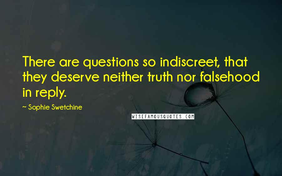 Sophie Swetchine quotes: There are questions so indiscreet, that they deserve neither truth nor falsehood in reply.
