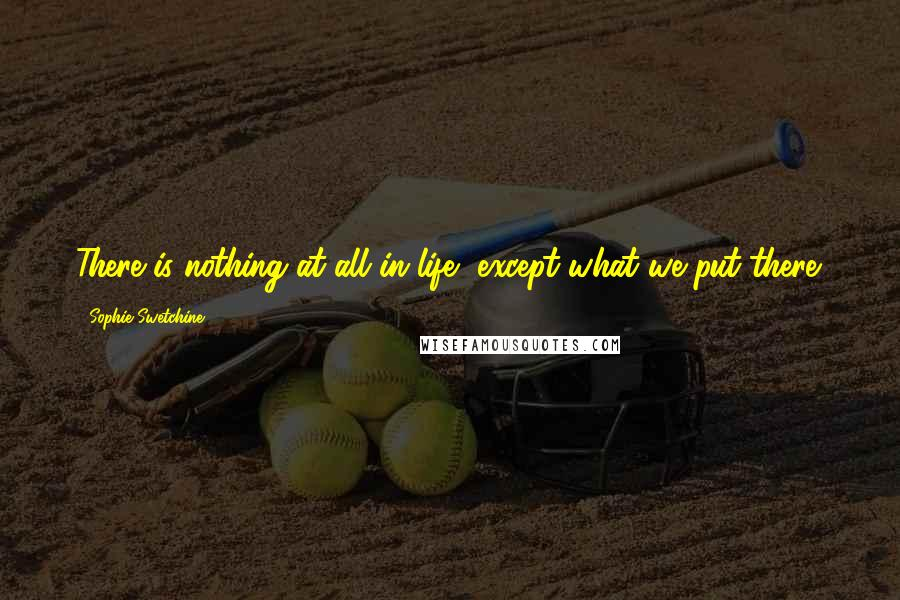 Sophie Swetchine quotes: There is nothing at all in life, except what we put there.