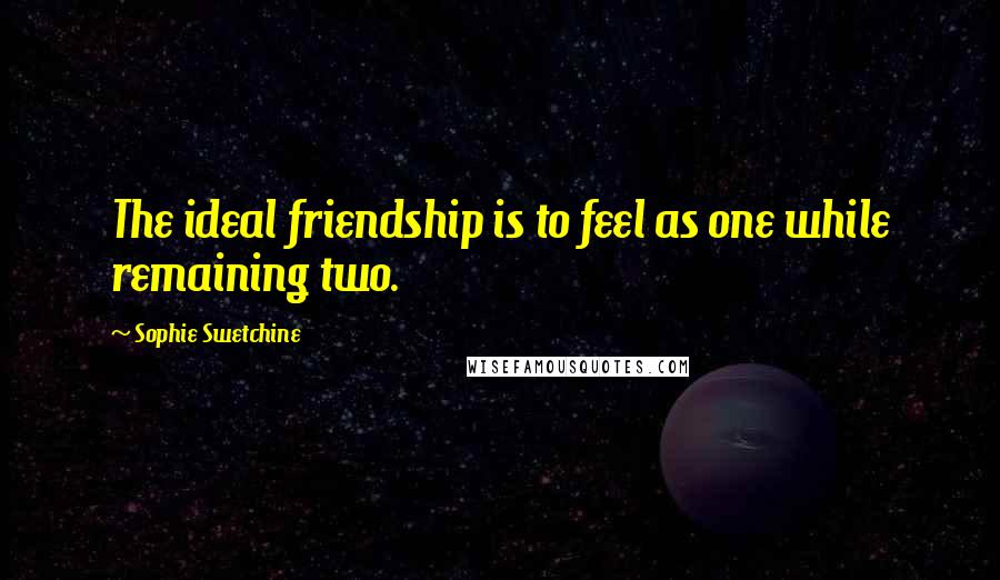 Sophie Swetchine quotes: The ideal friendship is to feel as one while remaining two.