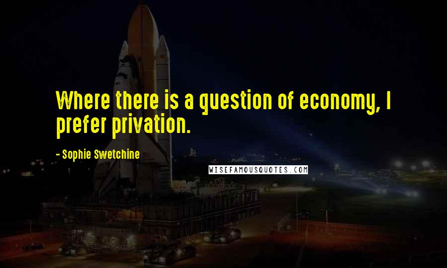 Sophie Swetchine quotes: Where there is a question of economy, I prefer privation.
