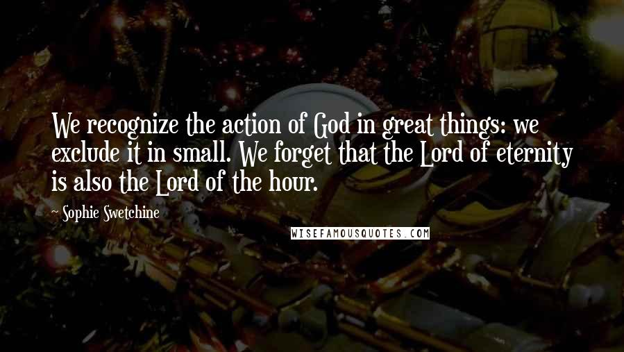 Sophie Swetchine quotes: We recognize the action of God in great things: we exclude it in small. We forget that the Lord of eternity is also the Lord of the hour.
