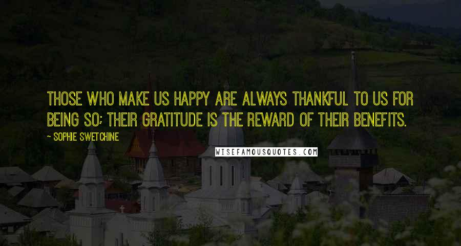 Sophie Swetchine quotes: Those who make us happy are always thankful to us for being so; their gratitude is the reward of their benefits.