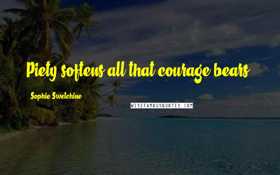 Sophie Swetchine quotes: Piety softens all that courage bears.