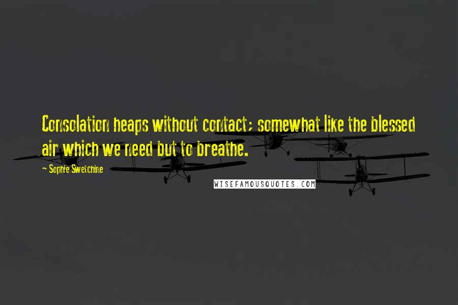 Sophie Swetchine quotes: Consolation heaps without contact; somewhat like the blessed air which we need but to breathe.