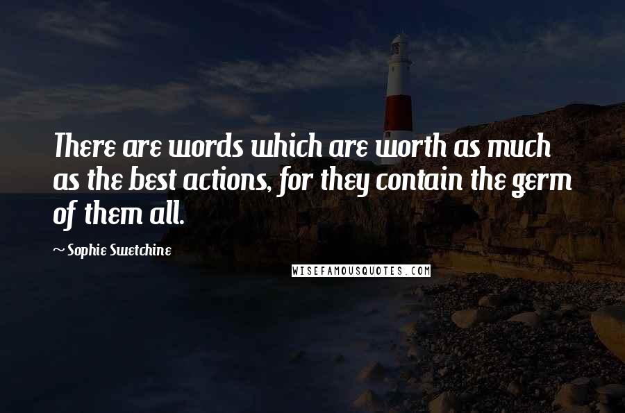 Sophie Swetchine quotes: There are words which are worth as much as the best actions, for they contain the germ of them all.