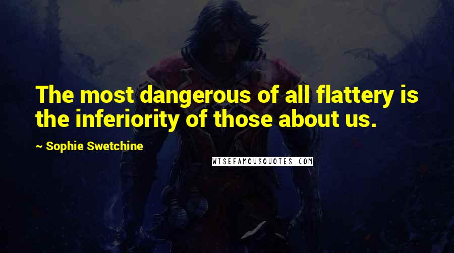 Sophie Swetchine quotes: The most dangerous of all flattery is the inferiority of those about us.