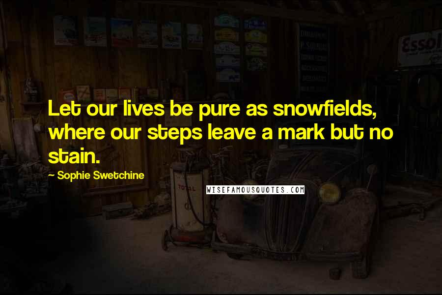 Sophie Swetchine quotes: Let our lives be pure as snowfields, where our steps leave a mark but no stain.