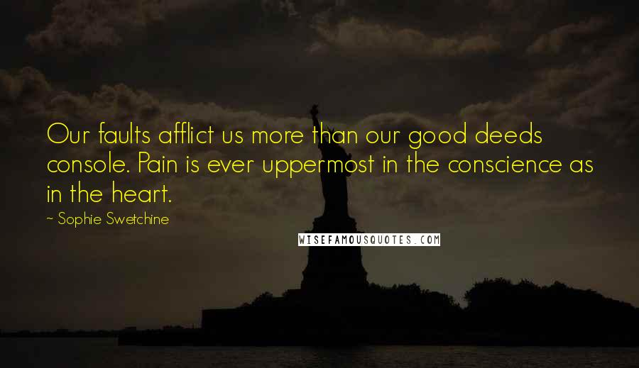Sophie Swetchine quotes: Our faults afflict us more than our good deeds console. Pain is ever uppermost in the conscience as in the heart.