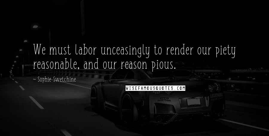 Sophie Swetchine quotes: We must labor unceasingly to render our piety reasonable, and our reason pious.