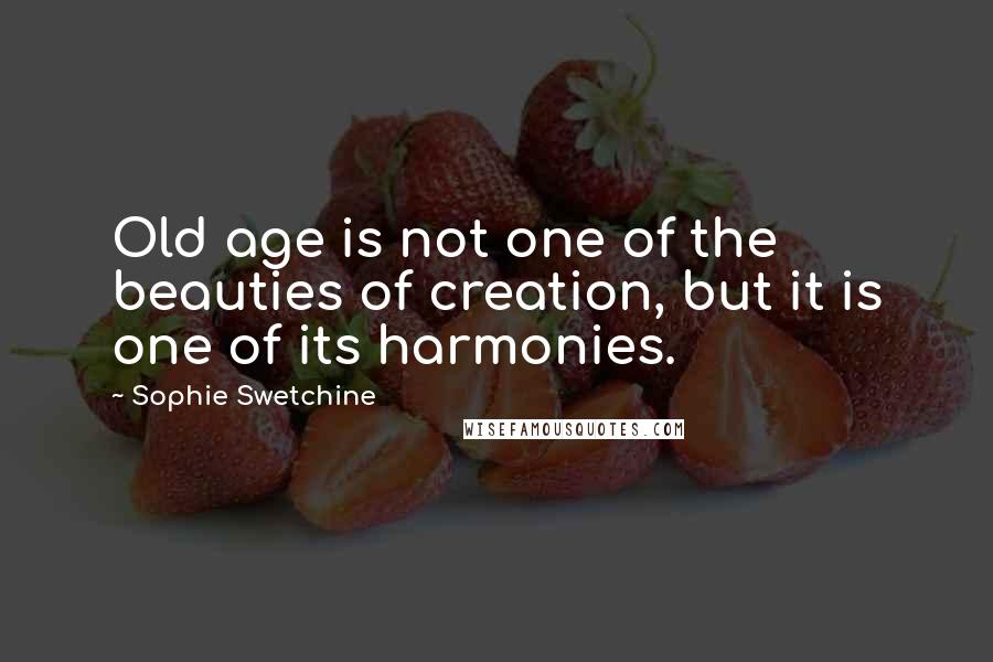 Sophie Swetchine quotes: Old age is not one of the beauties of creation, but it is one of its harmonies.