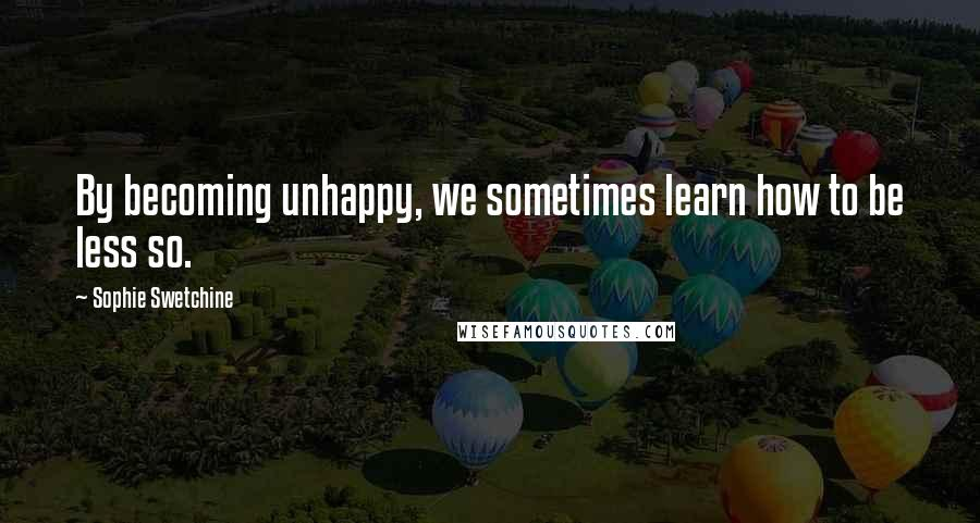 Sophie Swetchine quotes: By becoming unhappy, we sometimes learn how to be less so.
