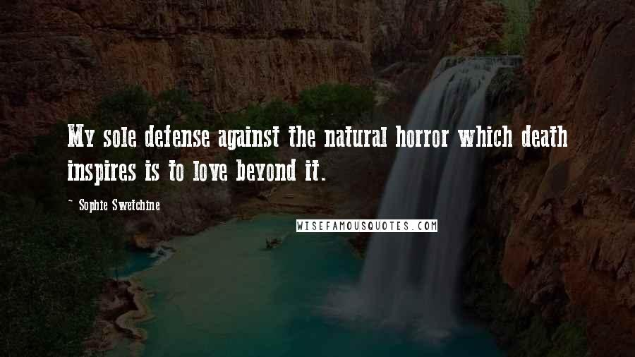 Sophie Swetchine quotes: My sole defense against the natural horror which death inspires is to love beyond it.