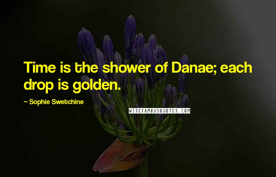 Sophie Swetchine quotes: Time is the shower of Danae; each drop is golden.