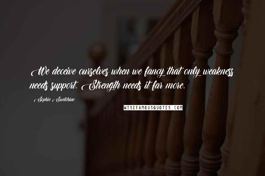 Sophie Swetchine quotes: We deceive ourselves when we fancy that only weakness needs support. Strength needs it far more.
