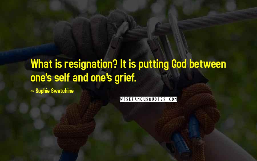 Sophie Swetchine quotes: What is resignation? It is putting God between one's self and one's grief.
