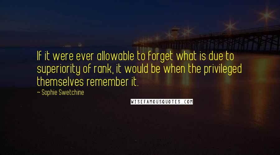 Sophie Swetchine quotes: If it were ever allowable to forget what is due to superiority of rank, it would be when the privileged themselves remember it.