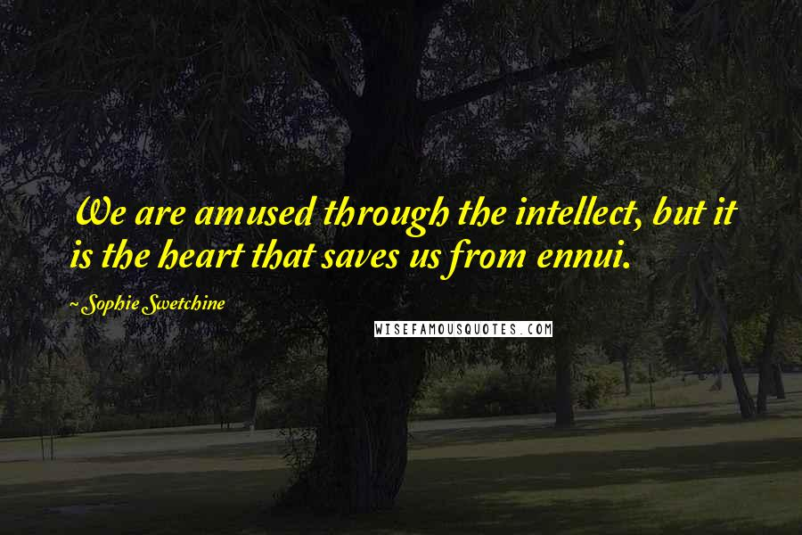 Sophie Swetchine quotes: We are amused through the intellect, but it is the heart that saves us from ennui.